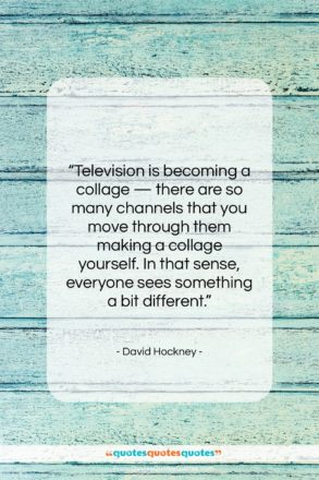 """David Hockney quote: """"Television is becoming a collage — there…""""- at QuotesQuotesQuotes.com"""
