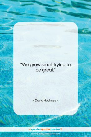 """David Hockney quote: """"We grow small trying to be great….""""- at QuotesQuotesQuotes.com"""