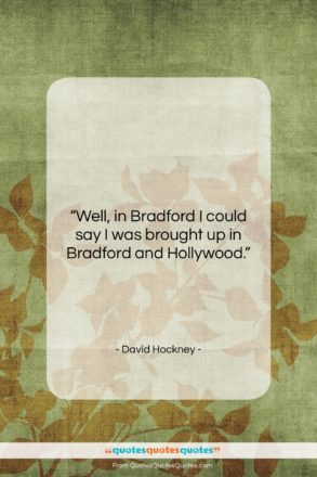 """David Hockney quote: """"Well, in Bradford I could say I…""""- at QuotesQuotesQuotes.com"""