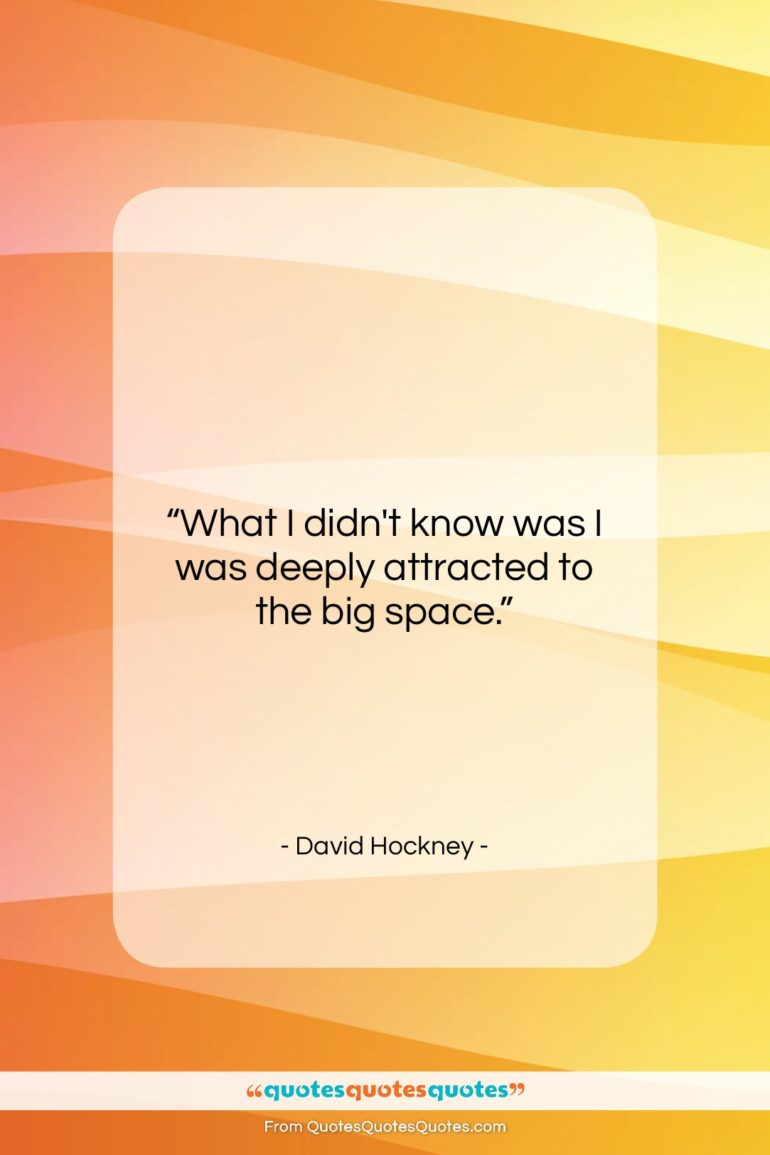 """David Hockney quote: """"What I didn't know was I was…""""- at QuotesQuotesQuotes.com"""