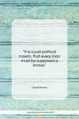 """David Hume quote: """"It is a just political maxim, that…""""- at QuotesQuotesQuotes.com"""