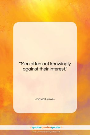 """David Hume quote: """"Men often act knowingly against their interest….""""- at QuotesQuotesQuotes.com"""