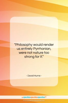 "David Hume quote: ""Philosophy would render us entirely Pyrrhonian, were…""- at QuotesQuotesQuotes.com"