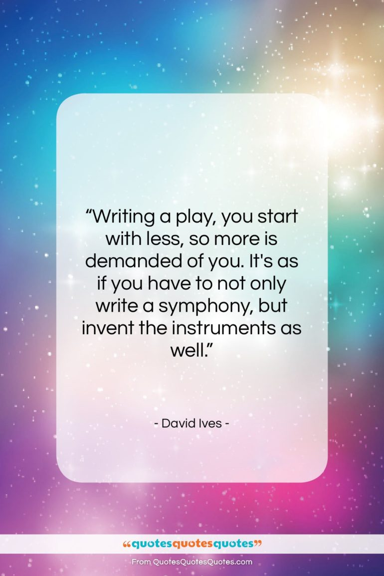 """David Ives quote: """"Writing a play, you start with less,…""""- at QuotesQuotesQuotes.com"""