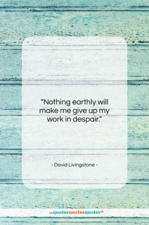 """David Livingstone quote: """"Nothing earthly will make me give up…""""- at QuotesQuotesQuotes.com"""