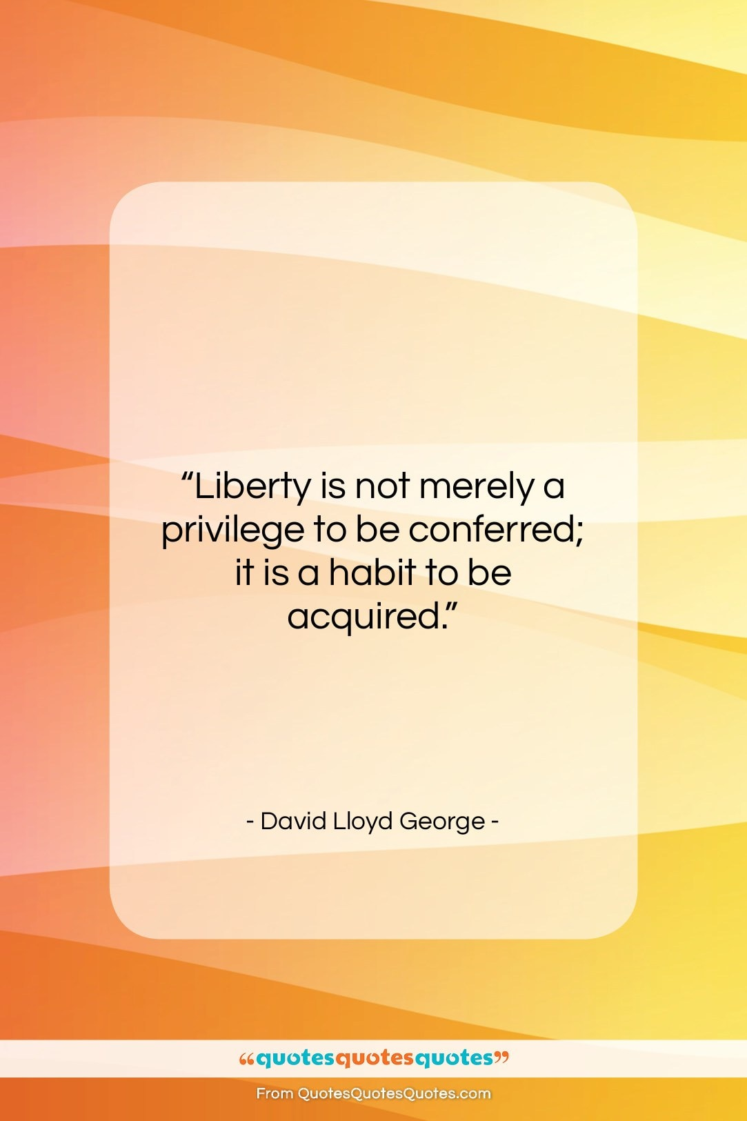 """David Lloyd George quote: """"Liberty is not merely a privilege to…""""- at QuotesQuotesQuotes.com"""