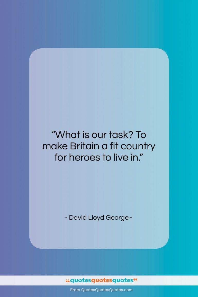 """David Lloyd George quote: """"What is our task? To make Britain…""""- at QuotesQuotesQuotes.com"""