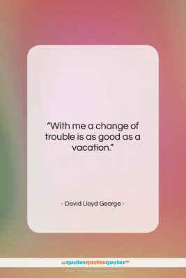 "David Lloyd George quote: ""With me a change of trouble is…""- at QuotesQuotesQuotes.com"
