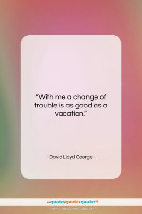 """David Lloyd George quote: """"With me a change of trouble is…""""- at QuotesQuotesQuotes.com"""