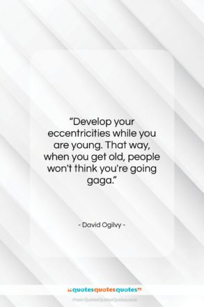 """David Ogilvy quote: """"Develop your eccentricities while you are young….""""- at QuotesQuotesQuotes.com"""