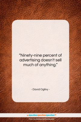 """David Ogilvy quote: """"Ninety-nine percent of advertising doesn't sell much…""""- at QuotesQuotesQuotes.com"""