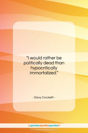 """Davy Crockett quote: """"I would rather be politically dead than…""""- at QuotesQuotesQuotes.com"""