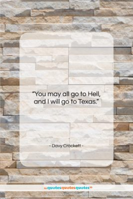 """Davy Crockett quote: """"You may all go to Hell, and…""""- at QuotesQuotesQuotes.com"""