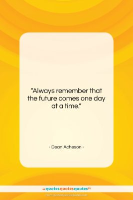"""Dean Acheson quote: """"Always remember that the future comes one…""""- at QuotesQuotesQuotes.com"""