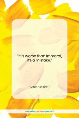"""Dean Acheson quote: """"It is worse than immoral, it's a…""""- at QuotesQuotesQuotes.com"""