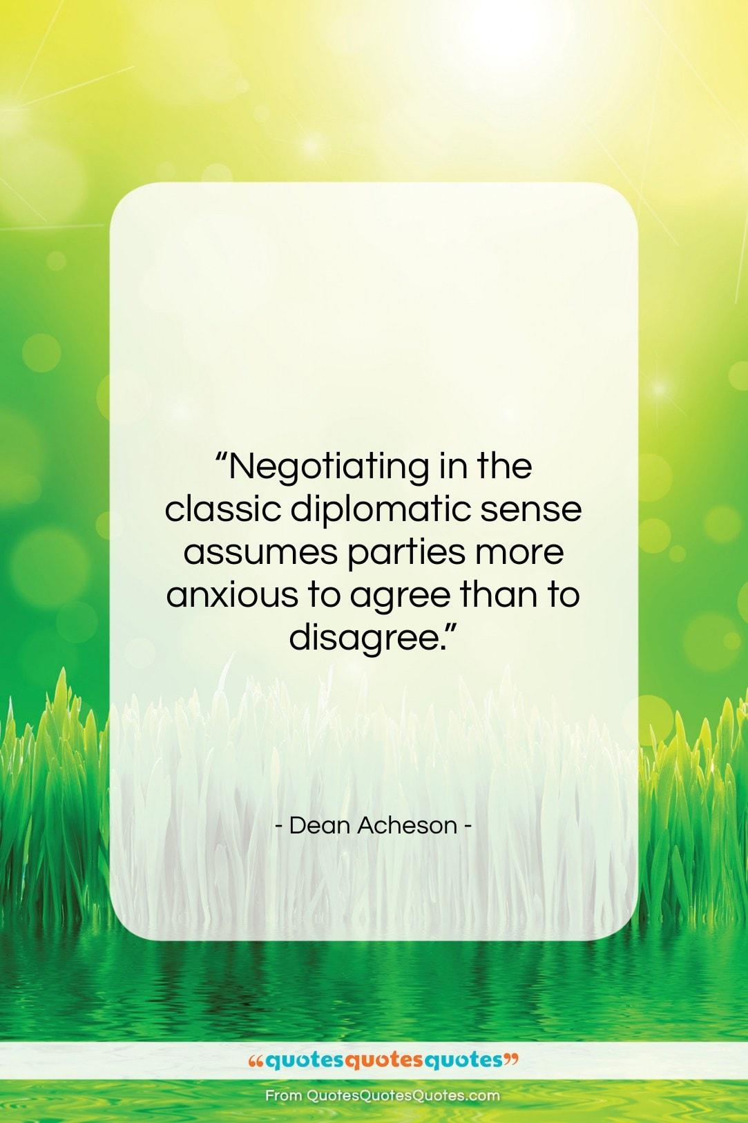 "Dean Acheson quote: ""Negotiating in the classic diplomatic sense assumes…""- at QuotesQuotesQuotes.com"
