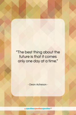 """Dean Acheson quote: """"The best thing about the future is…""""- at QuotesQuotesQuotes.com"""