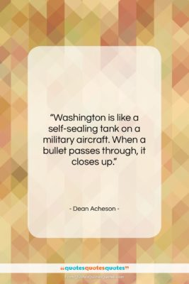 """Dean Acheson quote: """"Washington is like a self-sealing tank on…""""- at QuotesQuotesQuotes.com"""