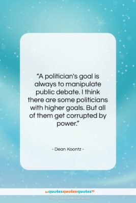 """Dean Koontz quote: """"A politician's goal is always to manipulate…""""- at QuotesQuotesQuotes.com"""