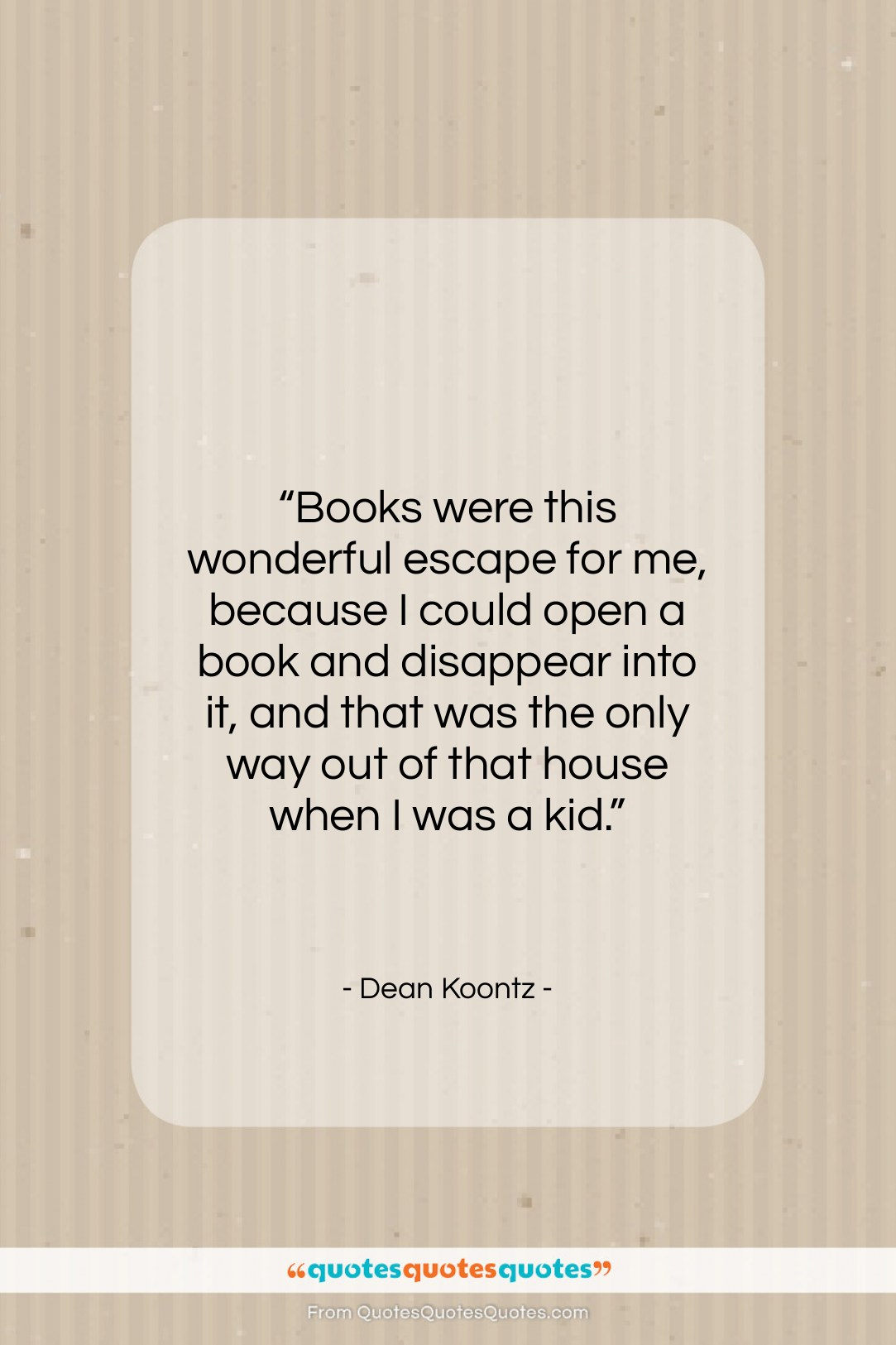 """Dean Koontz quote: """"Books were this wonderful escape for me,…""""- at QuotesQuotesQuotes.com"""