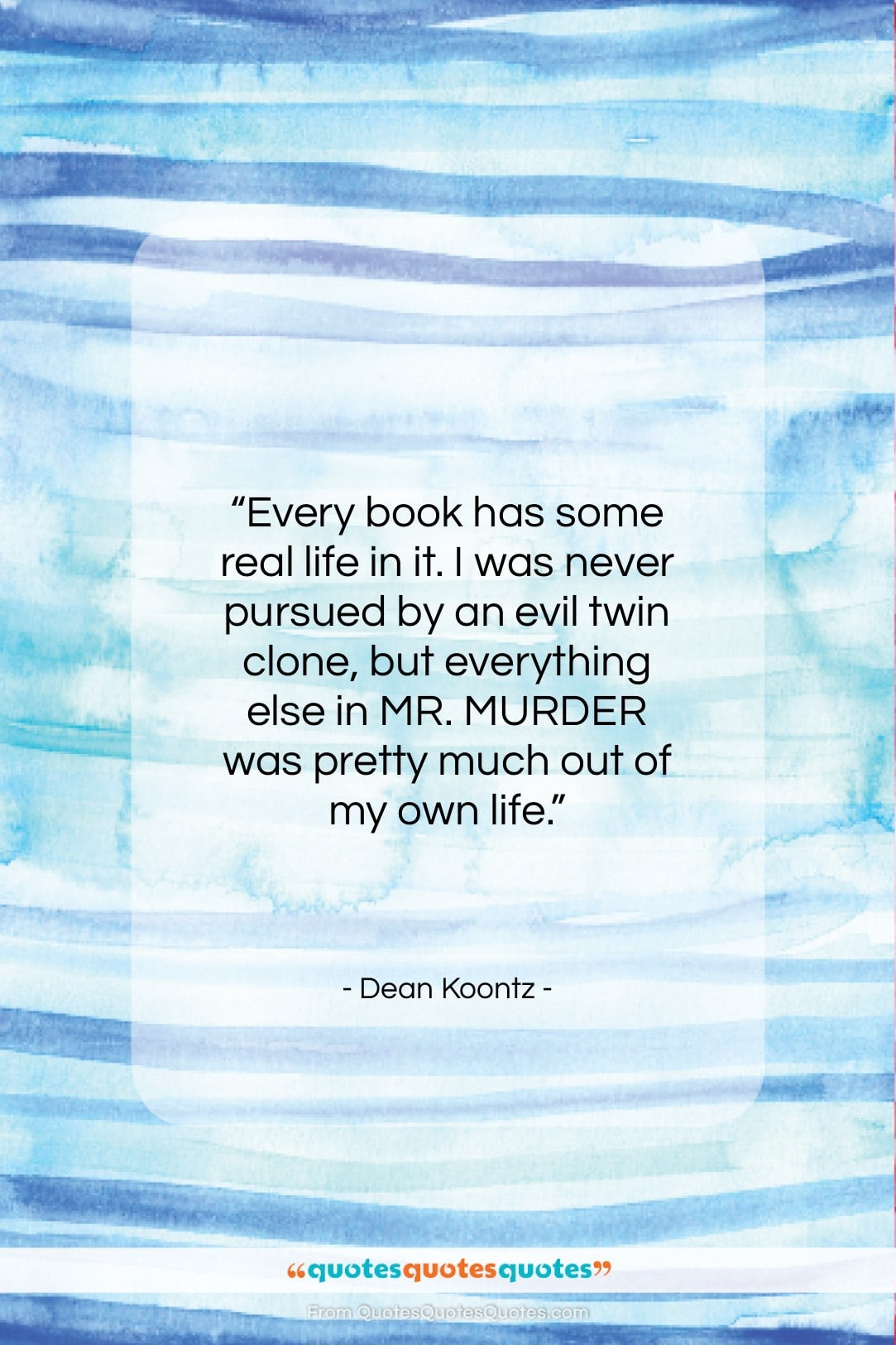 """Dean Koontz quote: """"Every book has some real life in…""""- at QuotesQuotesQuotes.com"""