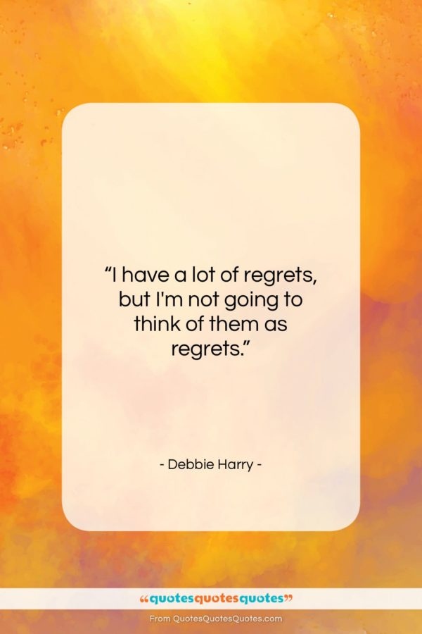 """Debbie Harry quote: """"I have a lot of regrets, but…""""- at QuotesQuotesQuotes.com"""