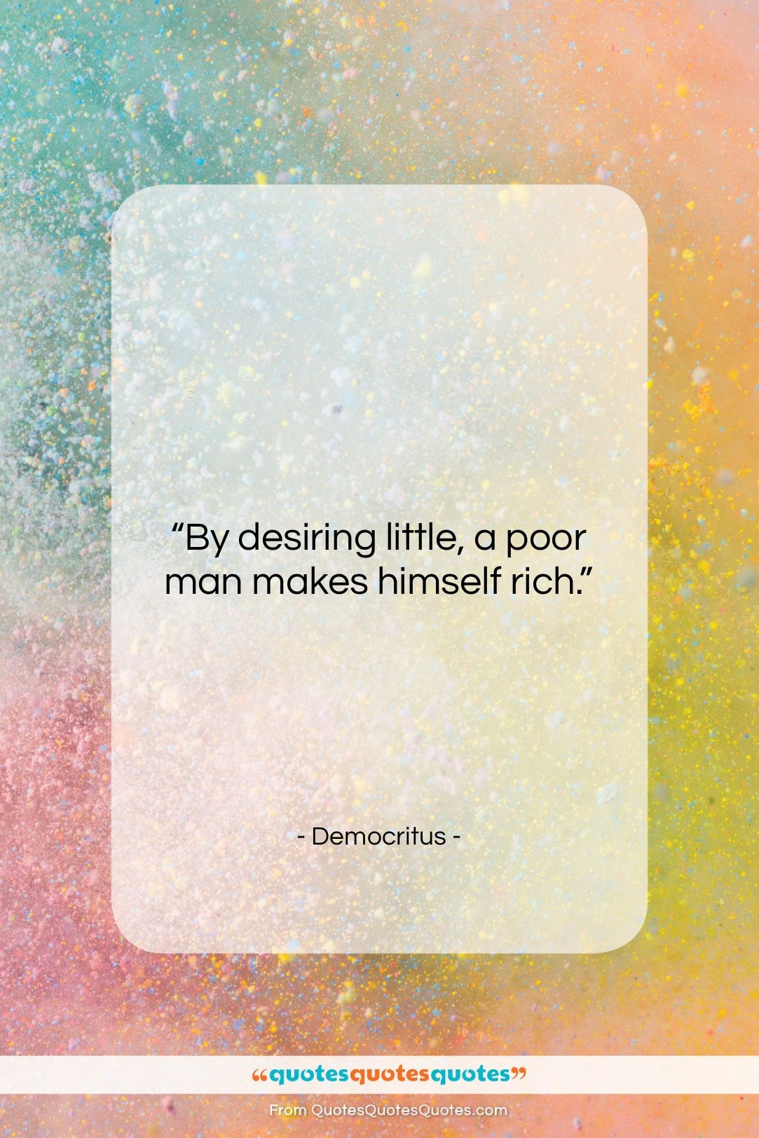 """Democritus quote: """"By desiring little, a poor man makes…""""- at QuotesQuotesQuotes.com"""