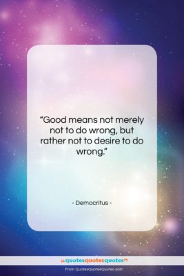 """Democritus quote: """"Good means not merely not to do…""""- at QuotesQuotesQuotes.com"""