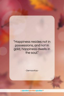 """Democritus quote: """"Happiness resides not in possessions, and not…""""- at QuotesQuotesQuotes.com"""