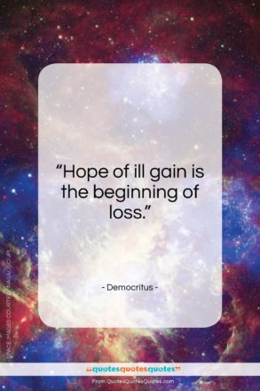 "Democritus quote: ""Hope of ill gain is the beginning of loss.""- at QuotesQuotesQuotes.com"