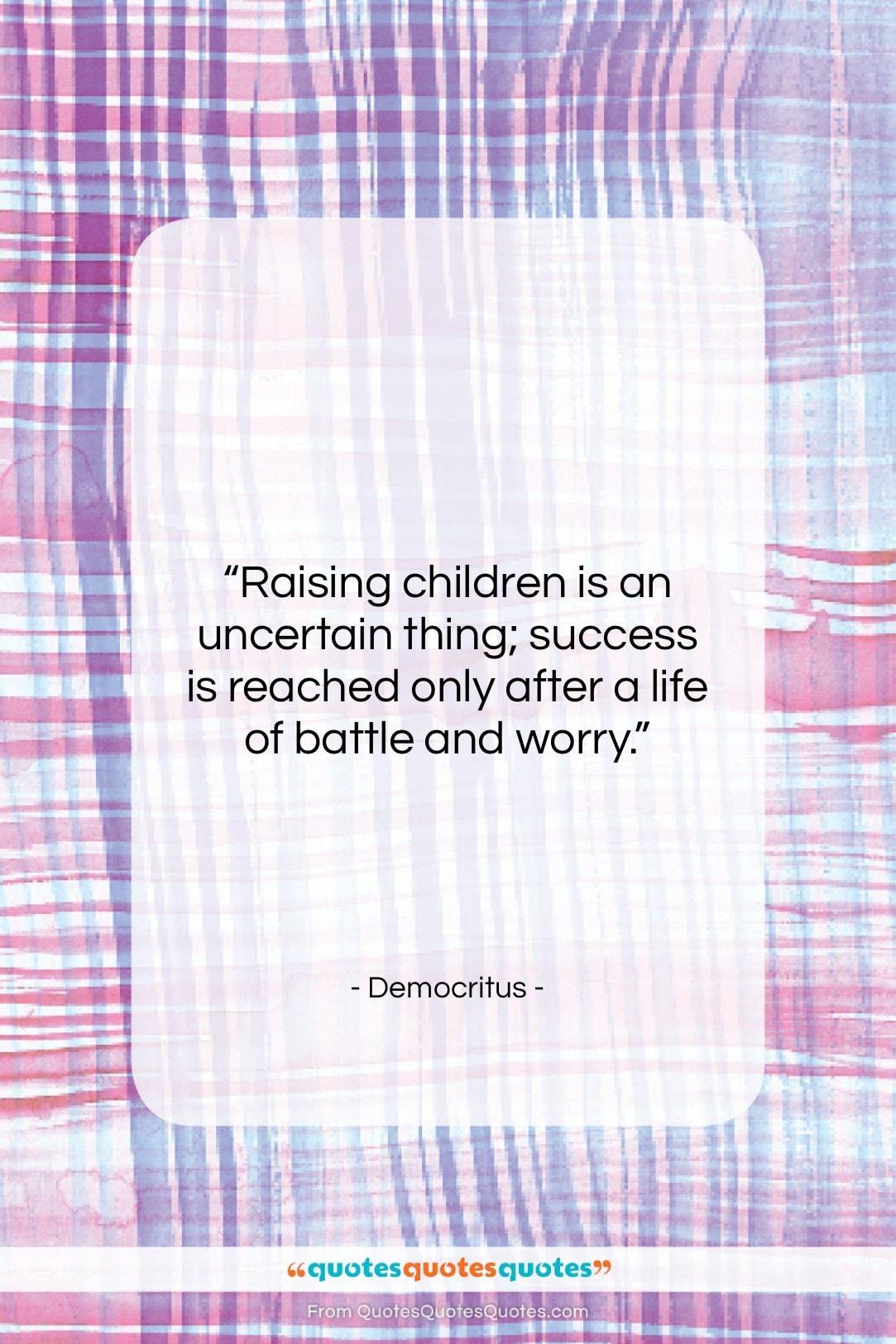 """Democritus quote: """"Raising children is an uncertain thing; success…""""- at QuotesQuotesQuotes.com"""