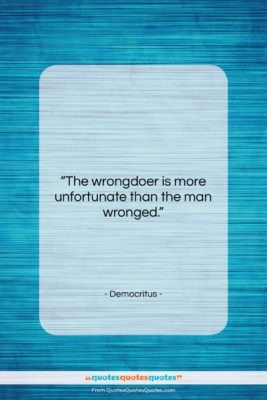 """Democritus quote: """"The wrongdoer is more unfortunate than the…""""- at QuotesQuotesQuotes.com"""