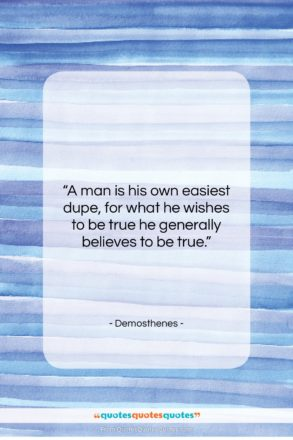 """Demosthenes quote: """"A man is his own easiest dupe,…""""- at QuotesQuotesQuotes.com"""