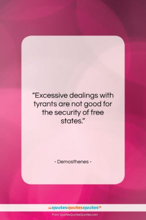 """Demosthenes quote: """"Excessive dealings with tyrants are not good…""""- at QuotesQuotesQuotes.com"""