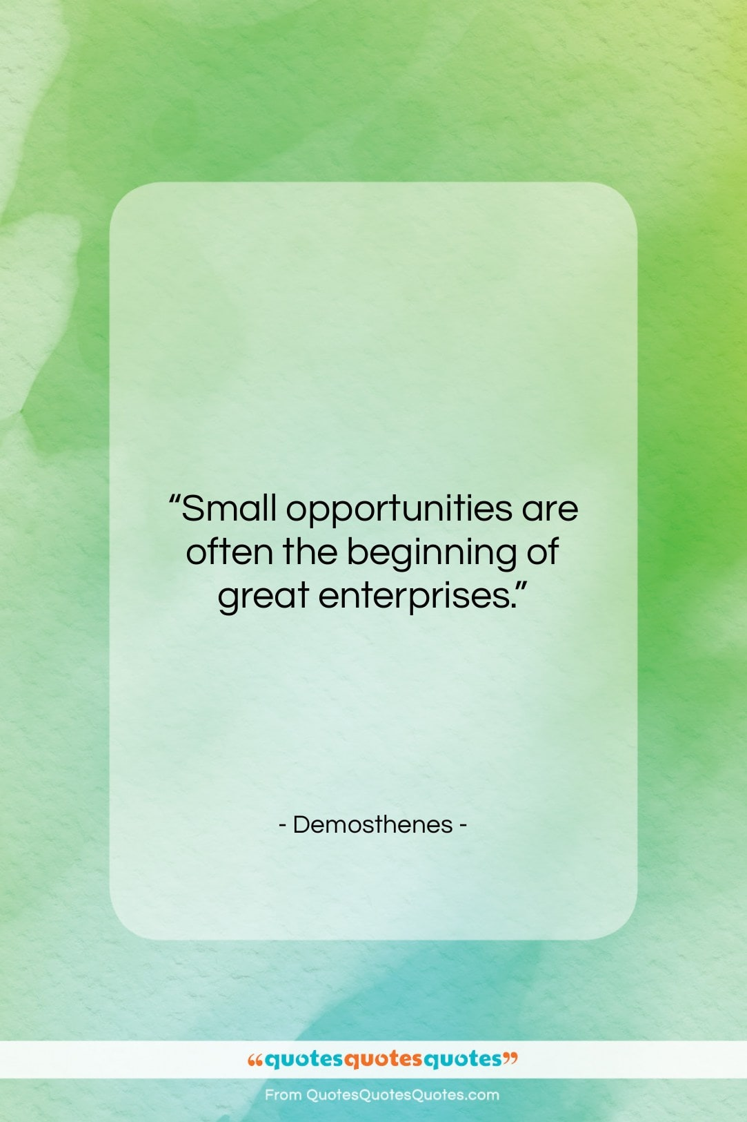 """Demosthenes quote: """"Small opportunities are often the beginning of…""""- at QuotesQuotesQuotes.com"""