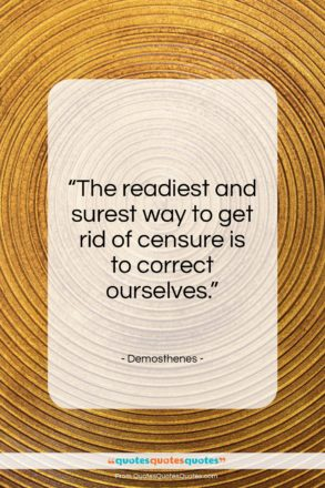 """Demosthenes quote: """"The readiest and surest way to get rid of censure…""""- at QuotesQuotesQuotes.com"""