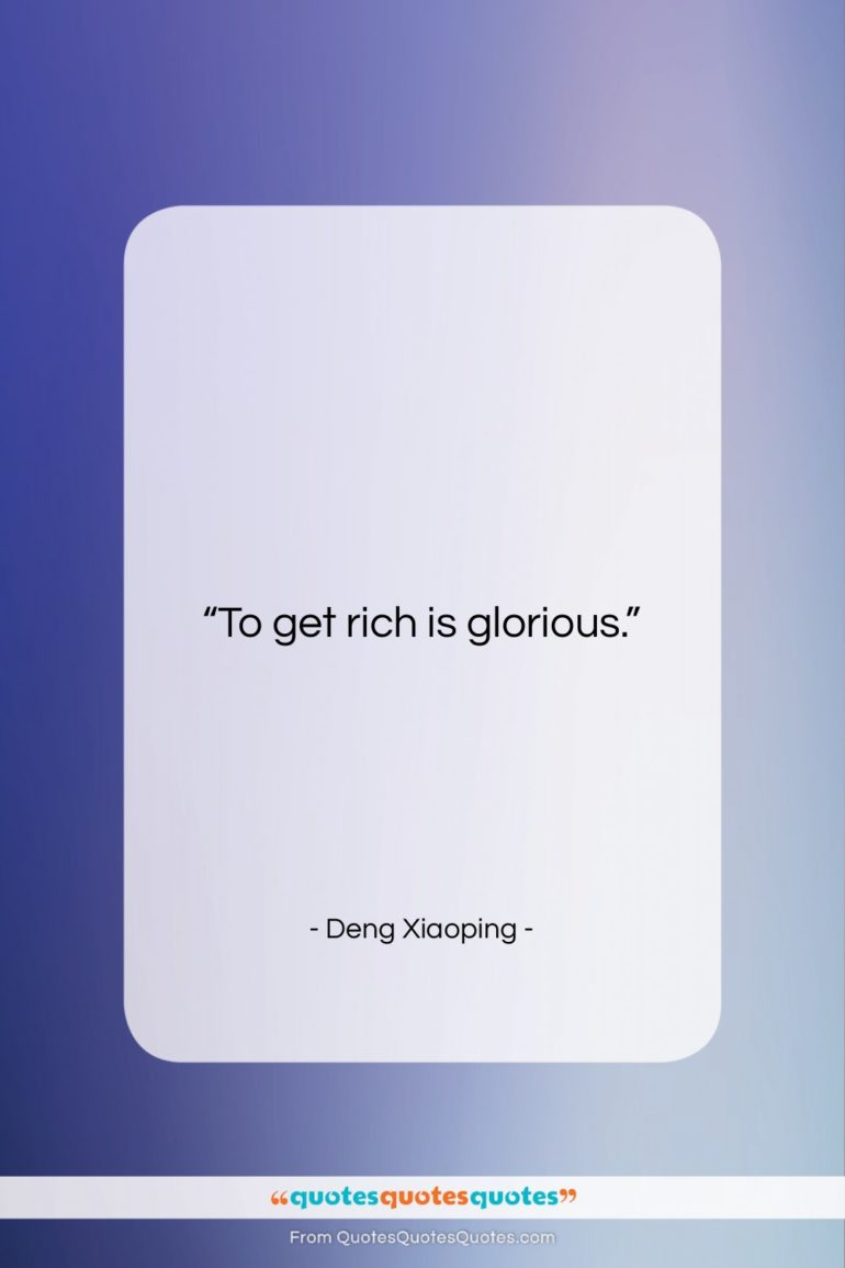 """Deng Xiaoping quote: """"To get rich is glorious….""""- at QuotesQuotesQuotes.com"""