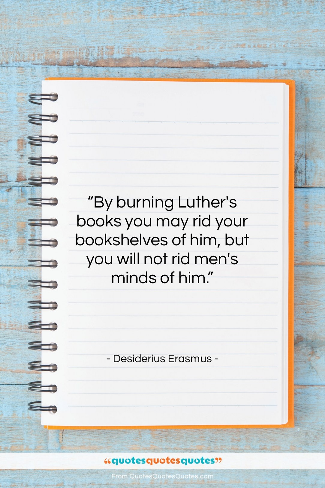 """Desiderius Erasmus quote: """"By burning Luther's books you may rid…""""- at QuotesQuotesQuotes.com"""