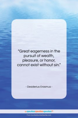 """Desiderius Erasmus quote: """"Great eagerness in the pursuit of wealth,…""""- at QuotesQuotesQuotes.com"""