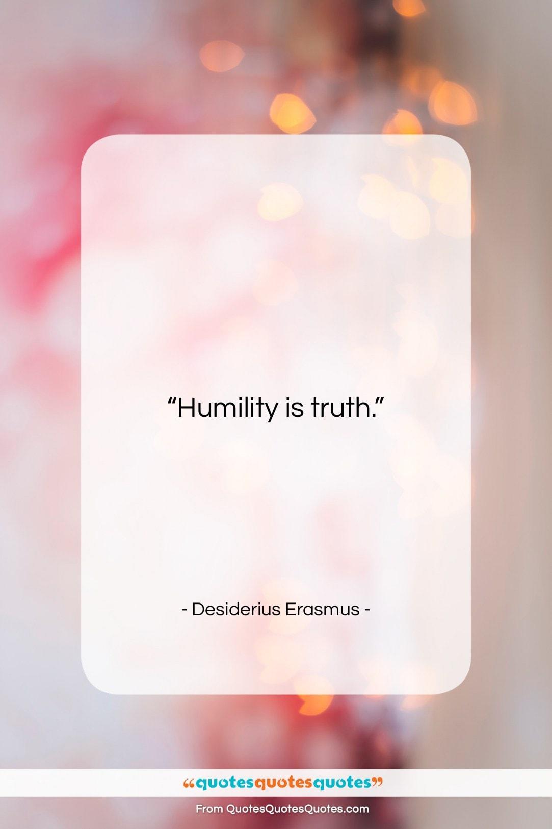 """Desiderius Erasmus quote: """"Humility is truth….""""- at QuotesQuotesQuotes.com"""