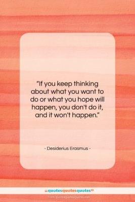 """Desiderius Erasmus quote: """"If you keep thinking about what you…""""- at QuotesQuotesQuotes.com"""