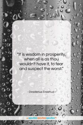 "Desiderius Erasmus quote: ""It is wisdom in prosperity, when all…""- at QuotesQuotesQuotes.com"