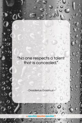 """Desiderius Erasmus quote: """"No one respects a talent that is…""""- at QuotesQuotesQuotes.com"""