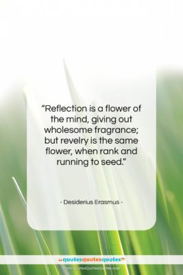 """Desiderius Erasmus quote: """"Reflection is a flower of the mind,…""""- at QuotesQuotesQuotes.com"""