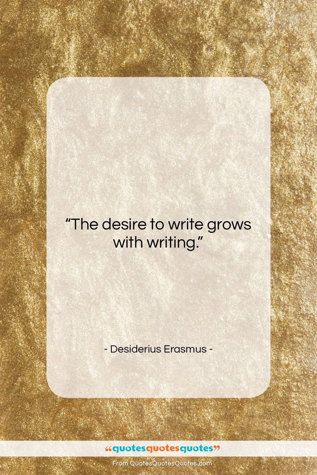 """Desiderius Erasmus quote: """"The desire to write grows with writing….""""- at QuotesQuotesQuotes.com"""