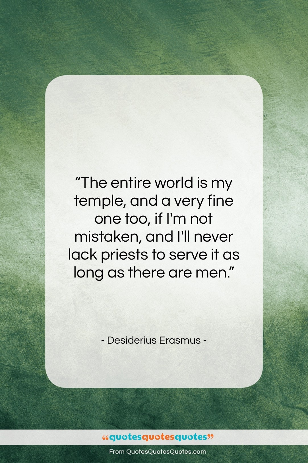 "Desiderius Erasmus quote: ""The entire world is my temple, and…""- at QuotesQuotesQuotes.com"