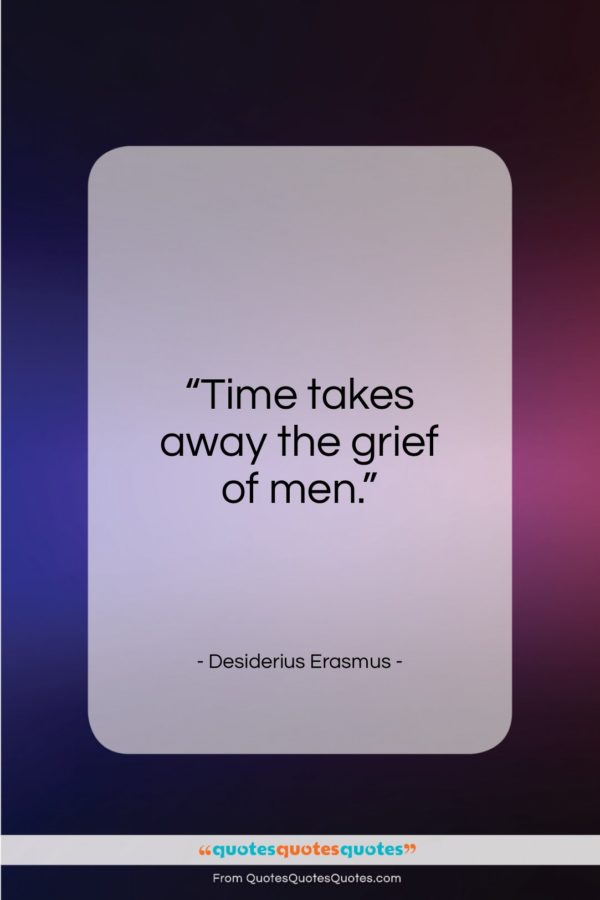 """Desiderius Erasmus quote: """"Time takes away the grief of men…""""- at QuotesQuotesQuotes.com"""