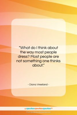 """Diana Vreeland quote: """"What do I think about the way…""""- at QuotesQuotesQuotes.com"""