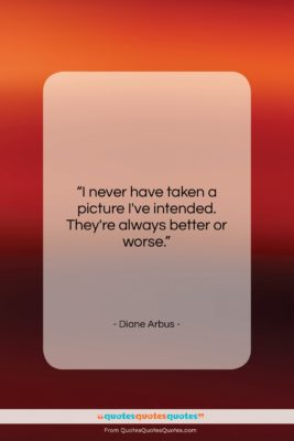 "Diane Arbus quote: ""I never have taken a picture I've…""- at QuotesQuotesQuotes.com"