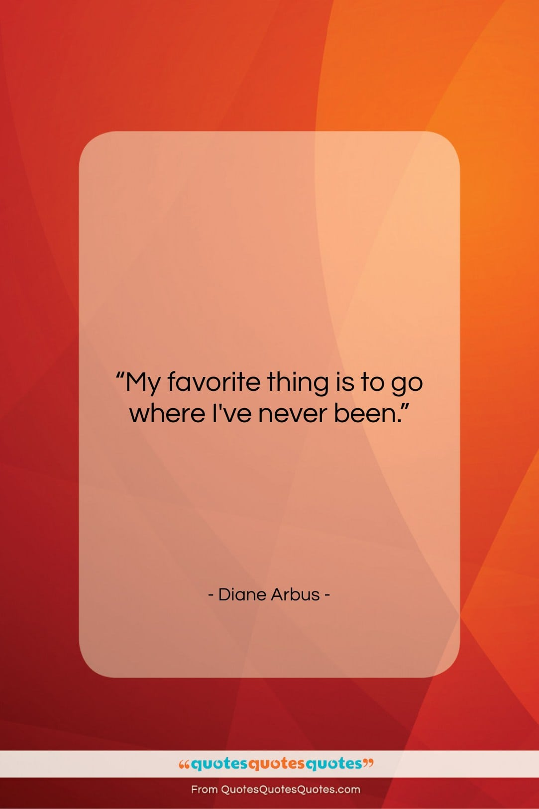 """Diane Arbus quote: """"My favorite thing is to go where…""""- at QuotesQuotesQuotes.com"""